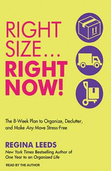 Right Size...Right Now!: The 8-Week Plan to Organize, Declutter, and Make Any Move Stress-Free The 8-Week Plan to Organize, Declutter, and Make Any Move Stress-Free, Regina Leeds