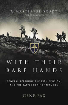 With Their Bare Hands: General Pershing, the 79th Division, and the Battle for Montfaucon, Gene Fax