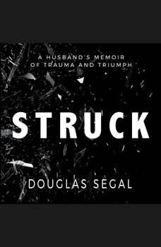 Struck: A Husband's Memoir of Trauma and Triumph A Husband's Memoir of Trauma and Triumph, Douglas Segal