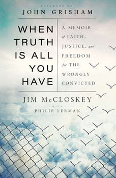 When Truth Is All You Have: A Memoir of Faith, Justice, and Freedom for the Wrongly Convicted, Jim McCloskey