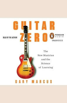Guitar Zero: The New Musician and the Science of Learning, Gary Marcus