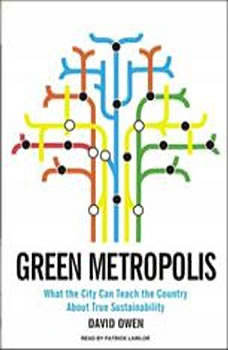 Green Metropolis: What the City Can Teach the Country About True Sustainability What the City Can Teach the Country About True Sustainability, David Owen