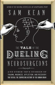 The Tale of the Dueling Neurosurgeons: The History of the Human Brain as Revealed by True Stories of Trauma, Madness, and Recovery, Sam Kean