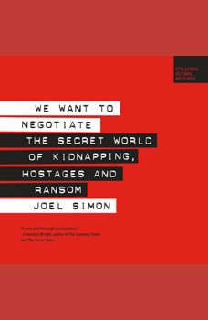 We Want to Negotiate: The Secret World of Kidnapping, Hostages and Ransom, Joel Simon
