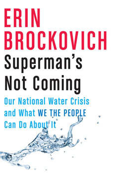 Superman's Not Coming: Our National Water Crisis and What We the People Can Do About It, Erin Brockovich