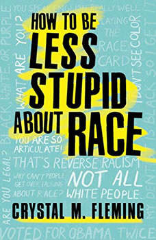 How to Be Less Stupid About Race: On Racism, White Supremacy, and the Racial Divide, Crystal Marie Fleming