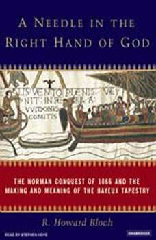A Needle in the Right Hand of God: The Norman Conquest of 1066 and the Making and Meaning of the Bayeux Tapestry, R. Howard Bloch