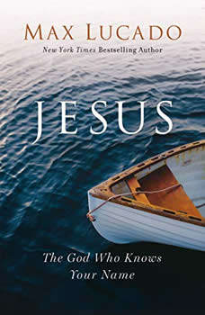 Jesus: The God Who Knows Your Name, Max Lucado