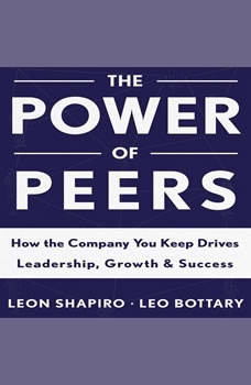 The Power of Peers: How the Company You Keep Drives Leadership, Growth, and Success, Leon Shapiro