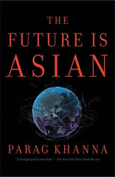 The Future is Asian: Commerce, Conflict and Culture in the 21st Century, Parag Khanna