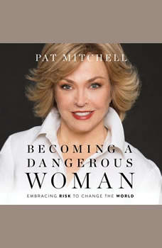 Becoming a Dangerous Woman: Embracing Risk to Change the World, Pat Mitchell