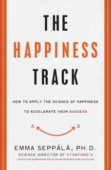 The Happiness Track: How to Apply the Science of Happiness to Accelerate Your Success, Emma Seppala