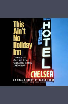 This Ain't No Holiday Inn: Down and Out at the Chelsea Hotel, 1980–1995; An Oral History, James Lough
