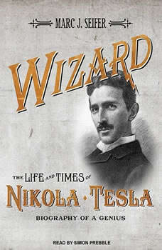 Wizard: The Life and Times of Nikola Tesla: Biography of a Genius, Marc J. Seifer