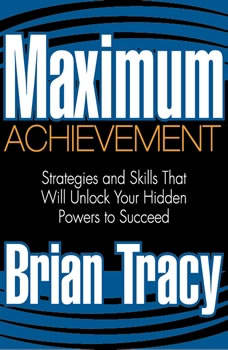 Maximum Achievement: Strategies and Skills That Will Unlock Your Hidden Powers to Succeed, Brian Tracy