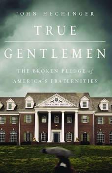 True Gentlemen: The Broken Pledge of America's Fraternities, John Hechinger