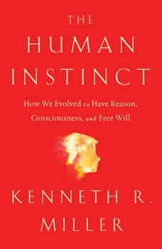 The Human Instinct: How We Evolved to Have Reason, Consciousness, and Free Will, Kenneth R. Miller
