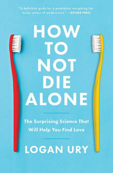How to Not Die Alone: The Surprising Science That Will Help You Find Love, Logan Ury