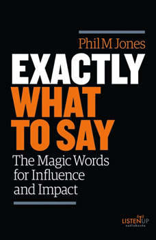 Exactly What to Say: The Magic Words for Influence and Impact, Phil M. Jones