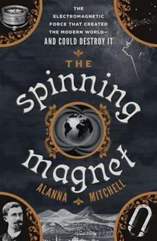 The Spinning Magnet: The Electromagnetic Force That Created the Modern World--and Could Destroy It, Alanna Mitchell