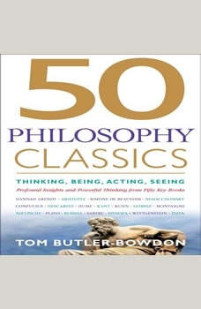 50 Philosophy Classics: Thinking, Being, Acting, Seeing, Profound Insights and Powerful Thinking from Fifty Key Books Thinking, Being, Acting, Seeing, Profound Insights and Powerful Thinking from Fifty Key Books, Tom Butler-Bowdon