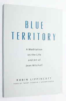 Blue Territory: A Meditation on the Life and Art of Joan Mitchell, Robin Lippincott