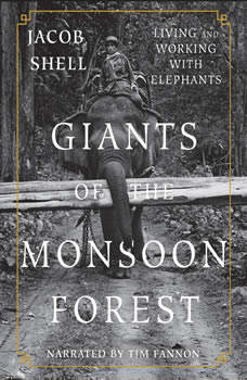 Giants of the Monsoon Forest: Living and Working with Elephants, Jacob Shell