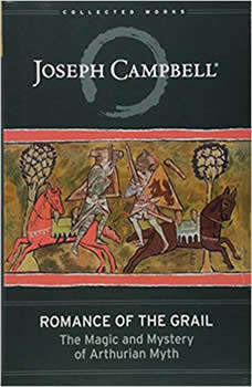 Romance of the Grail: The Magic and Mystery of Arthurian Myth, Joseph Campbell