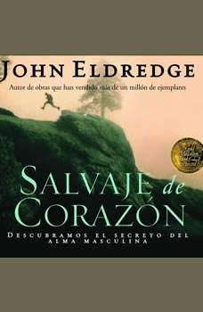 Salvaje de Corazon: Wild at Heart Wild at Heart, John Eldredge
