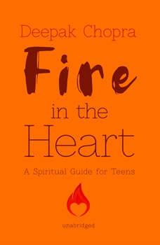 Fire in the Heart: A Spiritual Guide for Teens, Deepak Chopra
