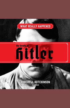 What Really Happened: The Death of Hitler, Robert J. Hutchinson