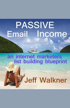 Passive Email Income: An Internet Marketers List Building Blueprint, Jeff Walkner