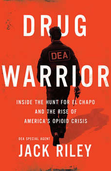 Drug Warrior: Inside the Hunt for El Chapo and the Rise of America's Opioid Crisis Inside the Hunt for El Chapo and the Rise of America's Opioid Crisis, Jack Riley