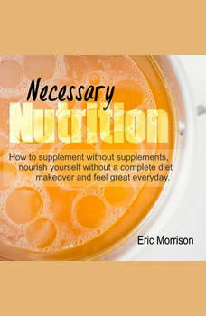 Necessary Nutrition: How To Supplement Without Supplements, Nourish Yourself Without A Complete Diet Makeover And Feel Great Everyday, Eric Morrison