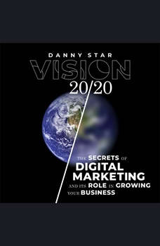 Vision 20/20: The Secrets of Digital Marketing and It's Role In Growing Your Business, Danny Star
