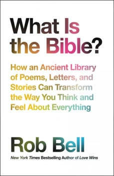 What is the Bible?: How An Ancient Library of Poems, Letters, and Stories Can Transform the Way You Think and Feel About Everything, Rob Bell