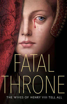 Fatal Throne: The Wives of Henry VIII Tell All: by M. T. Anderson, Candace Fleming, Stephanie Hemphill, Lisa Ann Sandell, Jennifer Donnelly, Linda Sue Park, Deborah Hopkinson, Candace Fleming
