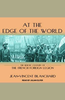 At the Edge of the World: The Heroic Century of the French Foreign Legion, Jean-Vincent Blanchard