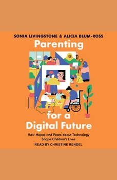 Parenting for a Digital Future: How Hopes and Fears about Technology Shape Children's Lives, Alicia Blum-Ross