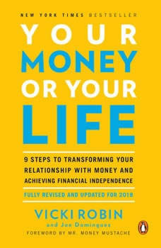 Your Money or Your Life: 9 Steps to Transforming Your Relationship with Money and Achieving Financial Independence: Fully Revised and Updated for 2018 9 Steps to Transforming Your Relationship with Money and Achieving Financial Independence: Fully Revised and Updated for 2018, Vicki Robin