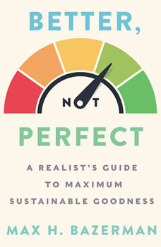 Better, Not Perfect: A Realist's Guide to Maximum Sustainable Goodness, Max H. Bazerman
