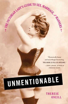 Unmentionable: The Victorian Lady's Guide to Sex, Marriage, and Manners The Victorian Lady's Guide to Sex, Marriage, and Manners, Therese Oneill