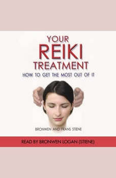 Your Reiki Treatment: How To Get The Most Out Of it, Bronwen Logan and Frans Stiene
