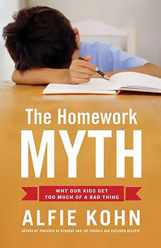 The Homework Myth: Why Our Kids Get Too Much of a Bad Thing Why Our Kids Get Too Much of a Bad Thing, Alfie Kohn
