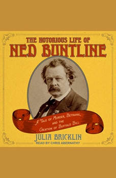 The Notorious Life of Ned Buntline: A Tale of Murder, Betrayal, and the Creation of Buffalo Bill, Julia Bricklin