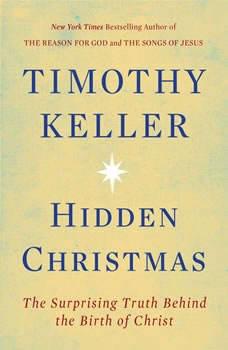 Hidden Christmas: The Surprising Truth Behind the Birth of Christ The Surprising Truth Behind the Birth of Christ, Timothy Keller