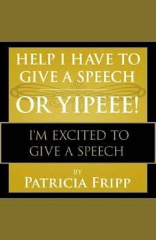 Help I Have to Give a Speech! Or Yippee!: I'm Excited to Give a Speech, Patricia Fripp