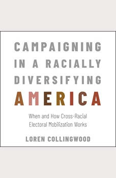 Campaigning in a Racially Diversifying America: When and How Cross-Racial Electoral Mobilization Works, Loren Collingwood