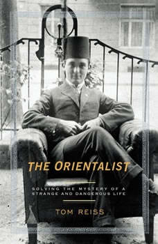 The Orientalist: Solving the Mystery of a Strange and Dangerous Life Solving the Mystery of a Strange and Dangerous Life, Tom Reiss