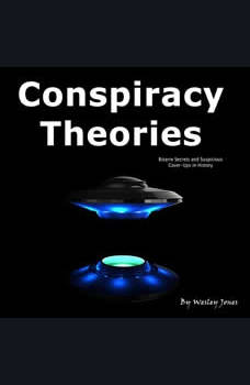 Conspiracy Theories: Bizarre Secrets and Suspicious Cover-Ups in History, Wesley Jones